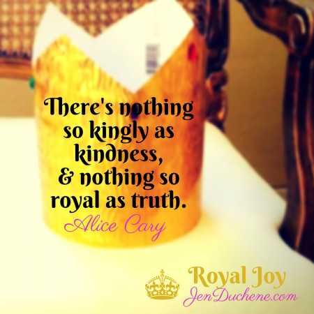 There's nothing so kingly as kindness, and nothing so royal as truth.Alice Cary